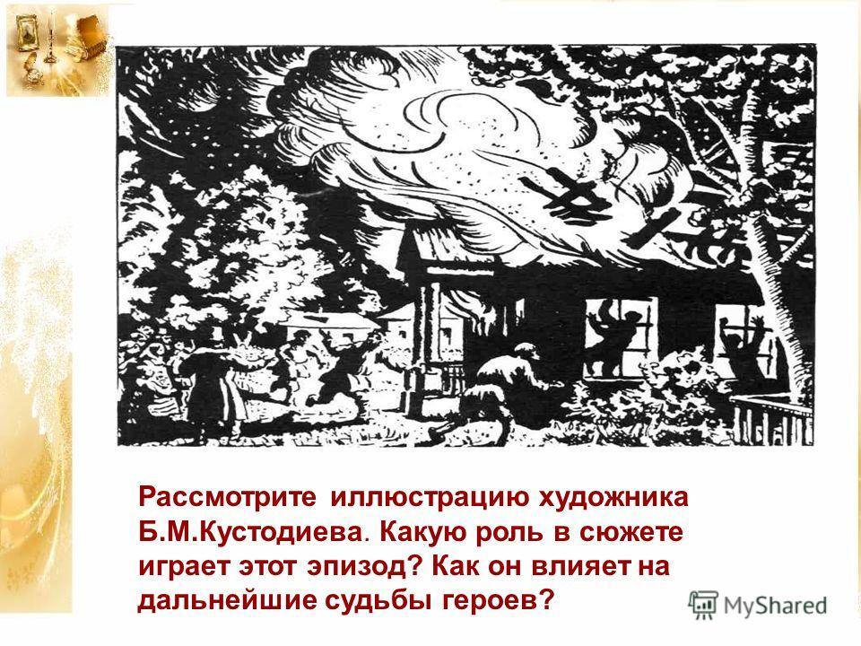 Рассмотрите иллюстрацию художника Б.М.Кустодиева. Какую роль в сюжете играет этот эпизод? Как он влияет на дальнейшие судьбы героев?