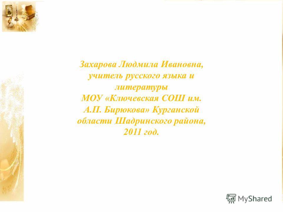 Захарова Людмила Ивановна, учитель русского языка и литературы МОУ «Ключевская СОШ им. А.П. Бирюкова» Курганской области Шадринского района, 2011 год.