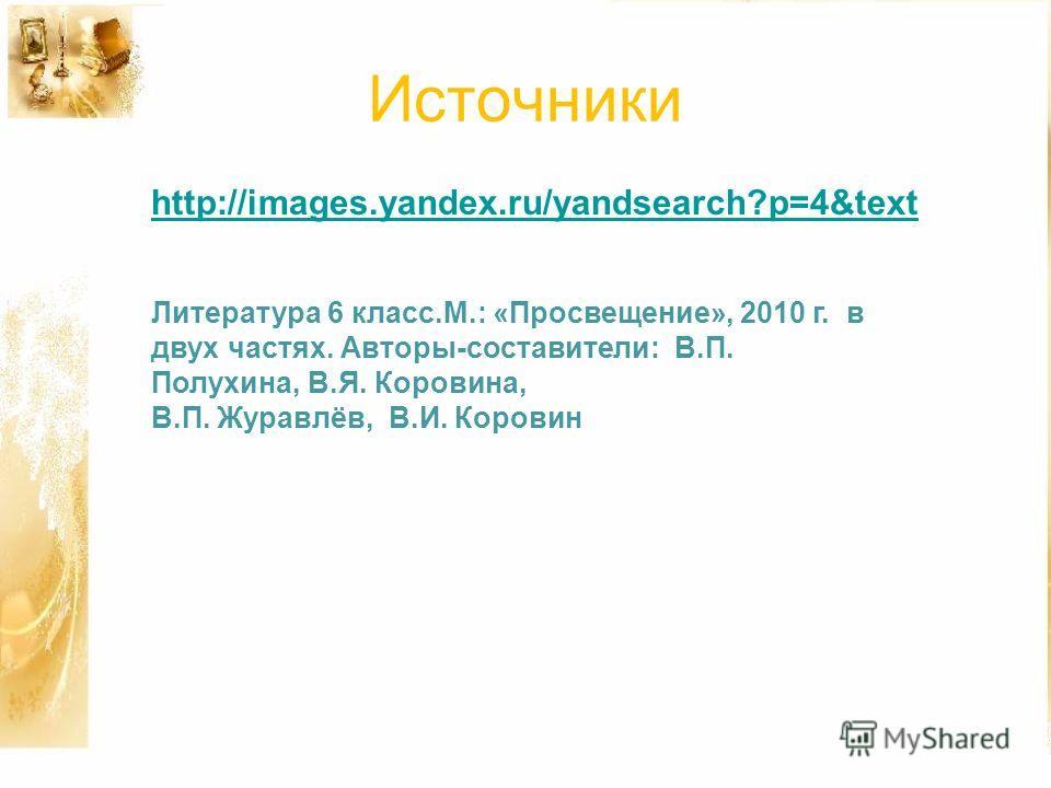 Источники http://images.yandex.ru/yandsearch?p=4&text Литература 6 класс.М.: «Просвещение», 2010 г. в двух частях. Авторы-составители: В.П. Полухина, В.Я. Коровина, В.П. Журавлёв, В.И. Коровин