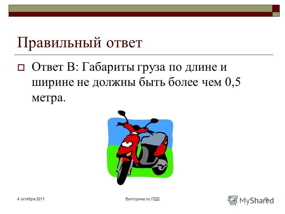 4 октября 2011Викторина по ПДД10 Правильный ответ Ответ В: Габариты груза по длине и ширине не должны быть более чем 0,5 метра.