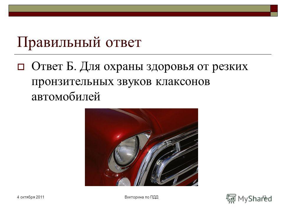 4 октября 2011Викторина по ПДД12 Правильный ответ Ответ Б. Для охраны здоровья от резких пронзительных звуков клаксонов автомобилей