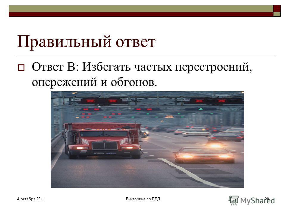 4 октября 2011Викторина по ПДД20 Правильный ответ Ответ В: Избегать частых перестроений, опережений и обгонов.
