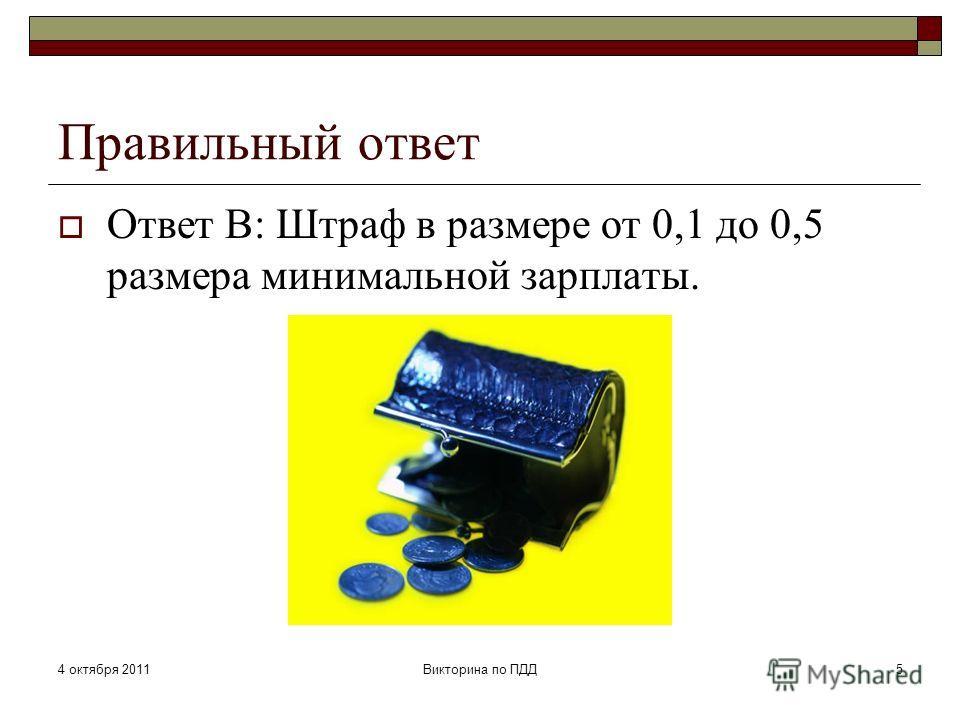 4 октября 2011Викторина по ПДД5 Правильный ответ Ответ В: Штраф в размере от 0,1 до 0,5 размера минимальной зарплаты.