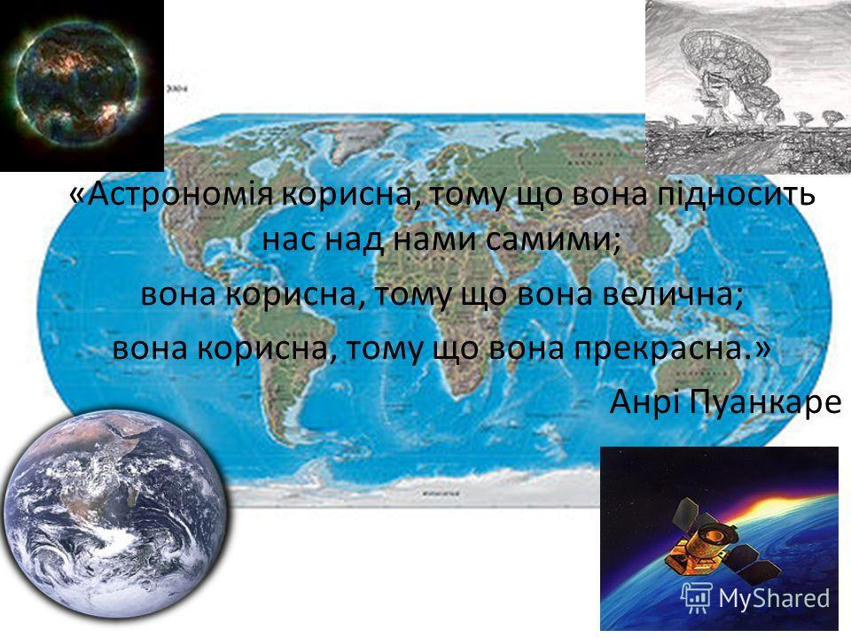 «Астрономія корисна, тому що вона підносить нас над нами самими; вона корисна, тому що вона велична; вона корисна, тому що вона прекрасна.» Анрі Пуанкаре