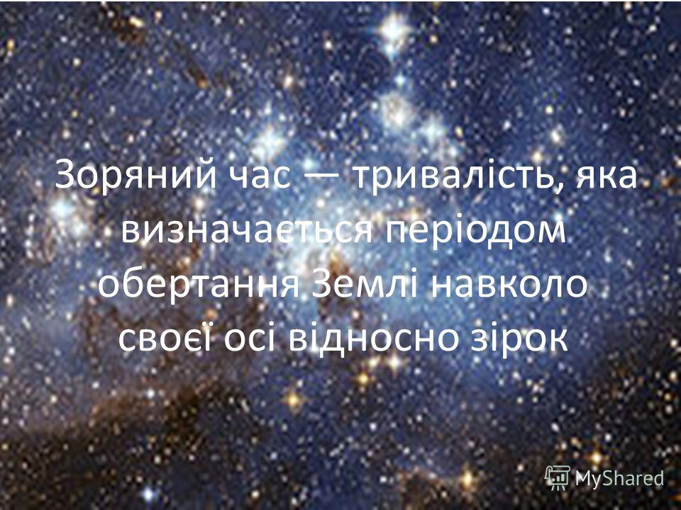 Зоряний час тривалість, яка визначається періодом обертання Землі навколо своєї осі відносно зірок