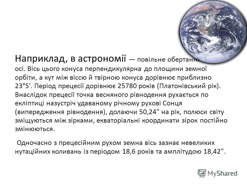 Наприклад, в астрономії повільне обертання земної осі. Вісь цього конуса перпендикулярна до площини земної орбіти, а кут між віссю й твірною конуса дорівнює приблизно 23°5'. Період прецесії дорівнює 25780 років (Платонівський рік). Внаслідок прецесії