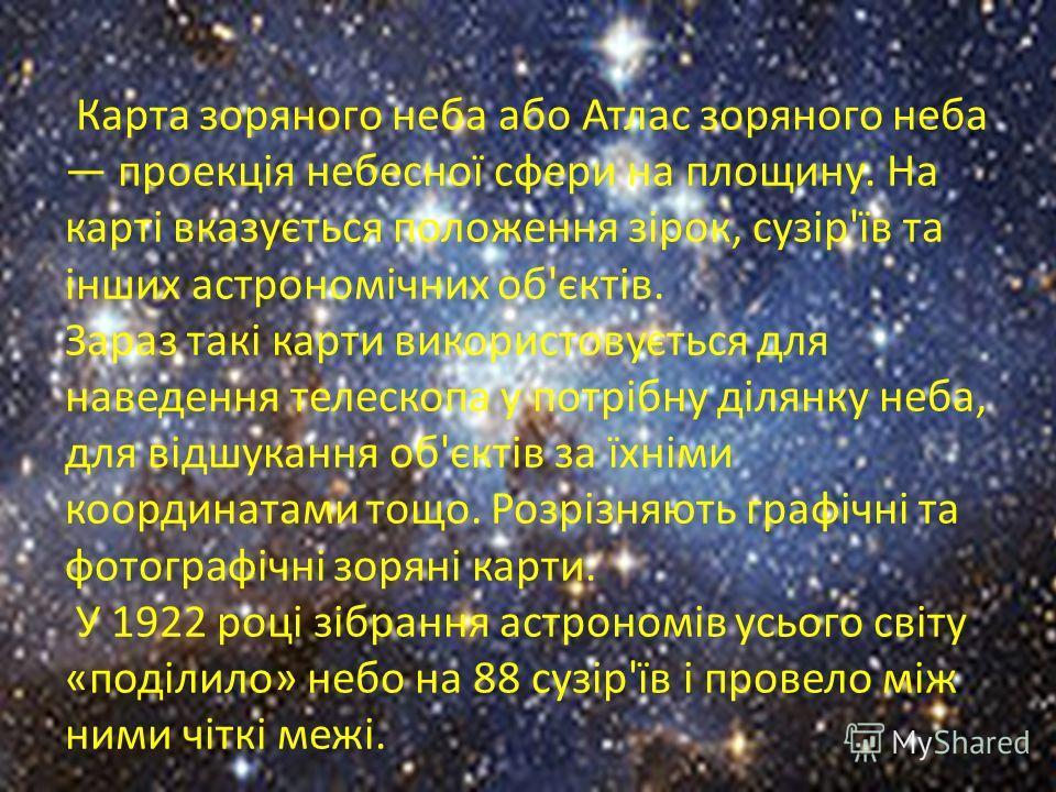 Карта зоряного неба або Атлас зоряного неба проекція небесної сфери на площину. На карті вказується положення зірок, сузір'їв та інших астрономічних об'єктів. Зараз такі карти використовується для наведення телескопа у потрібну ділянку неба, для відш