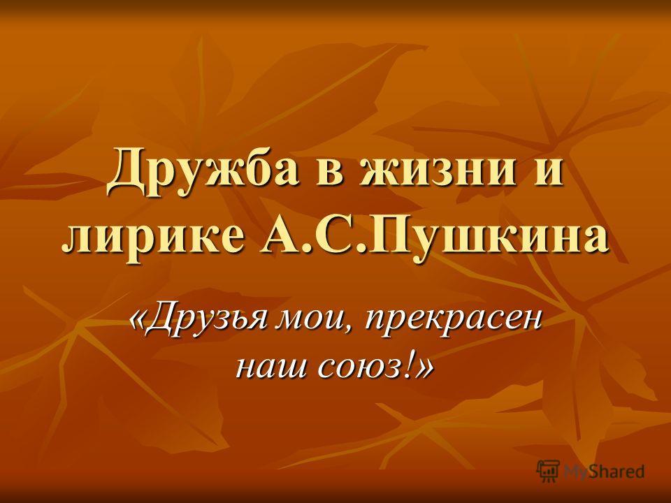 Дружба в жизни и лирике А.С.Пушкина «Друзья мои, прекрасен наш союз!»