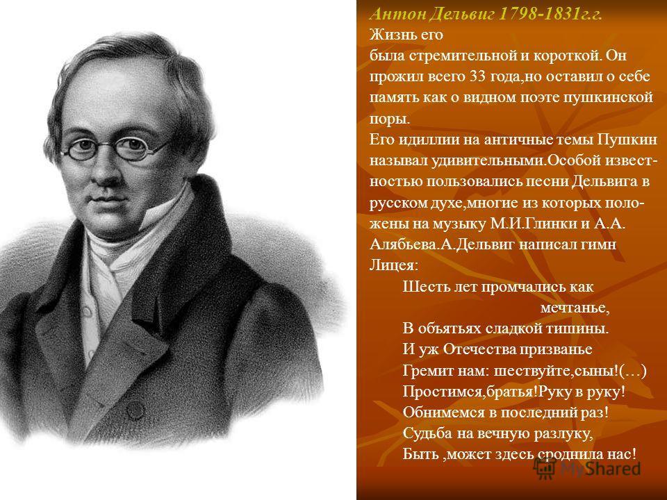 Антон Дельвиг 1798-1831г.г. Жизнь его была стремительной и короткой. Он прожил всего 33 года,но оставил о себе память как о видном поэте пушкинской поры. Его идиллии на античные темы Пушкин называл удивительными.Особой извест- ностью пользовались пес