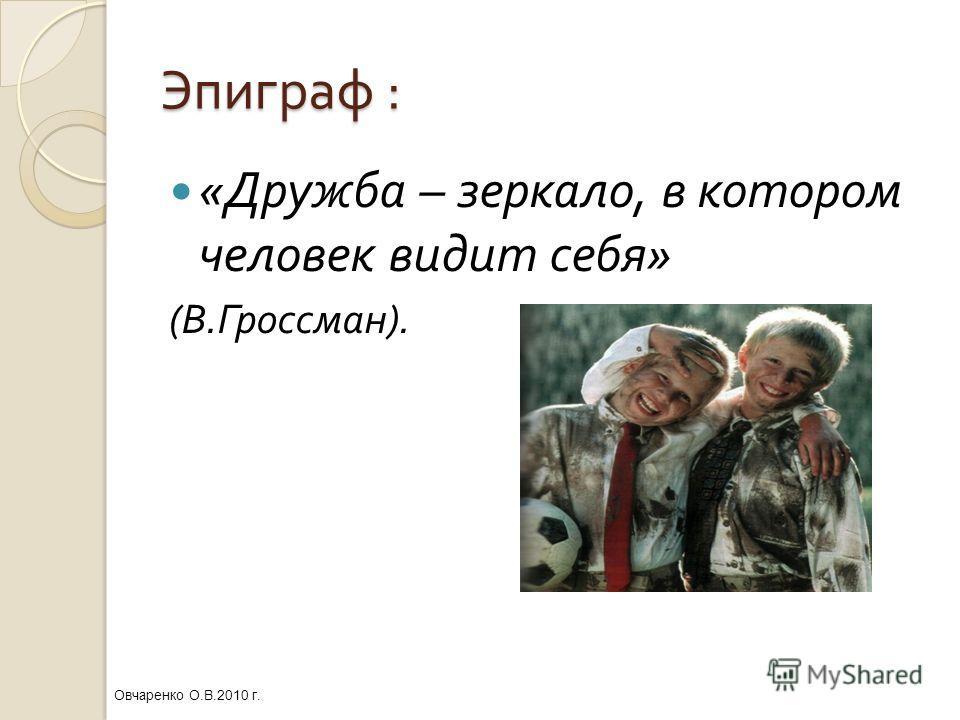 Эпиграф : « Дружба – зеркало, в котором человек видит себя » ( В. Гроссман ). Овчаренко О.В.2010 г.