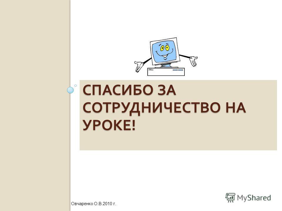 СПАСИБО ЗА СОТРУДНИЧЕСТВО НА УРОКЕ ! Овчаренко О.В.2010 г.