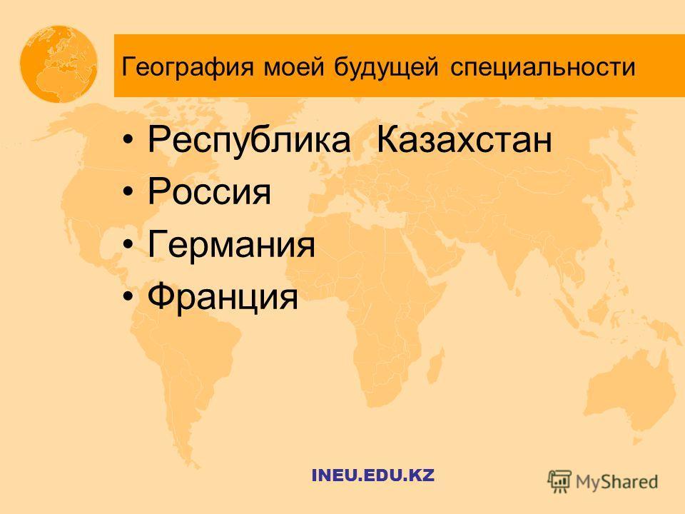 География моей будущей специальности Республика Казахстан Россия Германия Франция INEU.EDU.KZ
