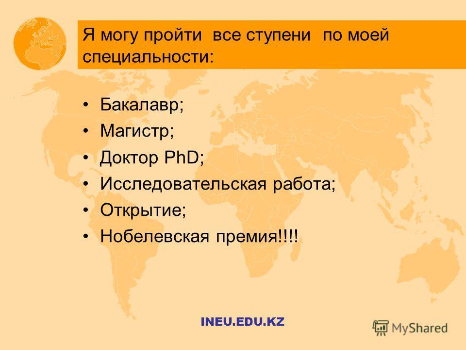 Я могу пройти все ступени по моей специальности: Бакалавр; Магистр; Доктор PhD; Исследовательская работа; Открытие; Нобелевская премия!!!! INEU.EDU.KZ