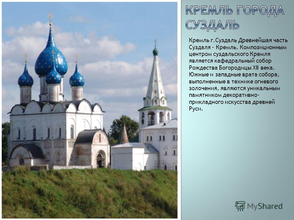 Кремль г.Суздаль Древнейшая часть Суздаля - Кремль. Композиционным центром суздальского Кремля является кафедральный собор Рождества Богородицы XII века. Южные и западные врата собора, выполненные в технике огневого золочения, являются уникальным пам