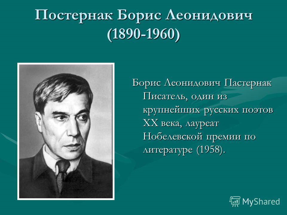 Постернак Борис Леонидович (1890-1960) Борис Леонидович Пастернак Писатель, один из крупнейших русских поэтов XX века, лауреат Нобелевской премии по литературе (1958).