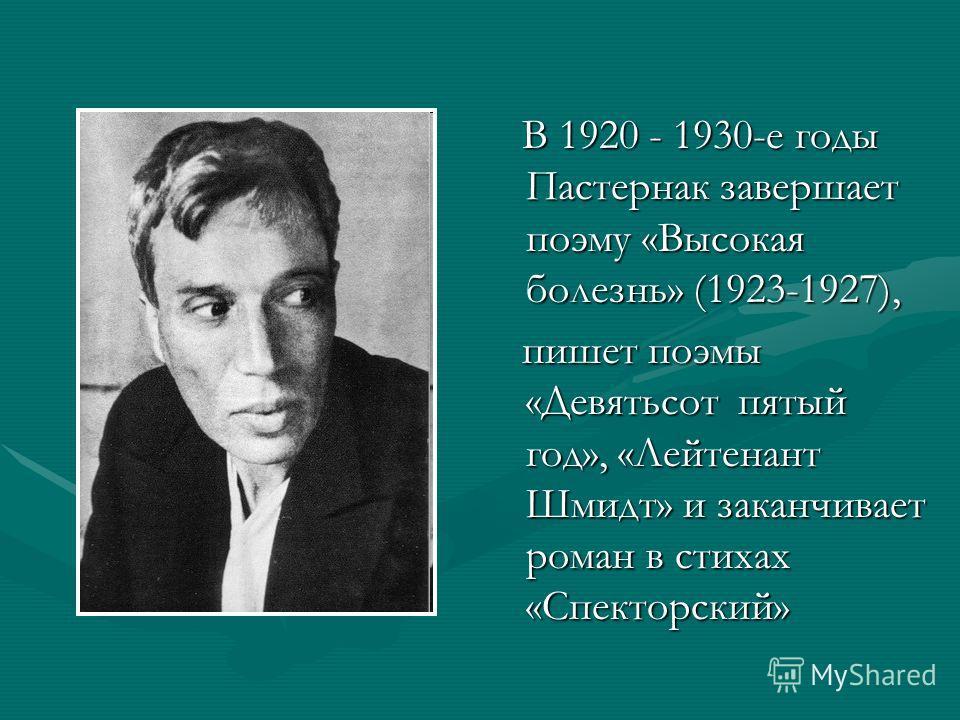 В 1920 - 1930-е годы Пастернак завершает поэму «Высокая болезнь» (1923-1927), В 1920 - 1930-е годы Пастернак завершает поэму «Высокая болезнь» (1923-1927), пишет поэмы «Девятьсот пятый год», «Лейтенант Шмидт» и заканчивает роман в стихах «Спекторский