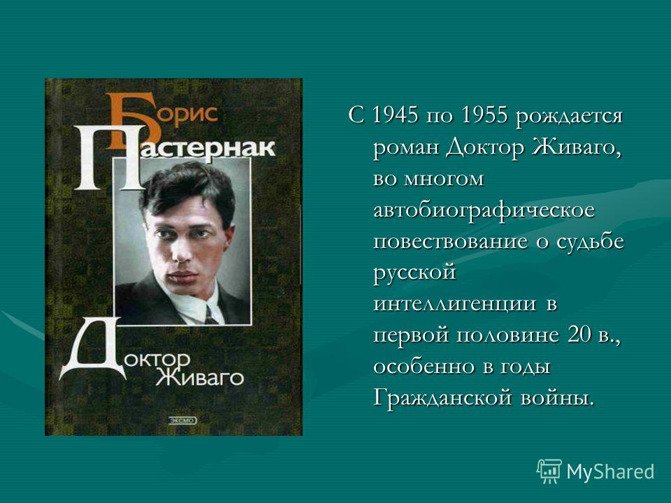 С 1945 по 1955 рождается роман Доктор Живаго, во многом автобиографическое повествование о судьбе русской интеллигенции в первой половине 20 в., особенно в годы Гражданской войны.