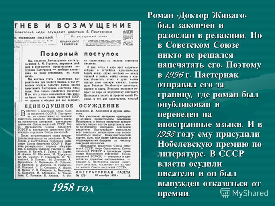 Роман « Доктор Живаго » был закончен и разослан в редакции. Но в Советском Союзе никто не решался напечатать его. Поэтому в 1956 г. Пастернак отправил его за границу, где роман был опубликован и переведен на иностранные языки. И в 1958 году ему прису