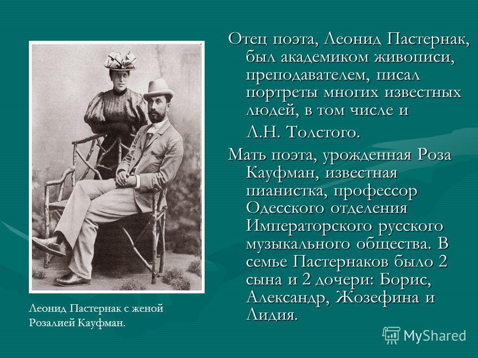 Отец поэта, Леонид Пастернак, был академиком живописи, преподавателем, писал портреты многих известных людей, в том числе и Л.Н. Толстого. Л.Н. Толстого. Мать поэта, урожденная Роза Кауфман, известная пианистка, профессор Одесского отделения Императо