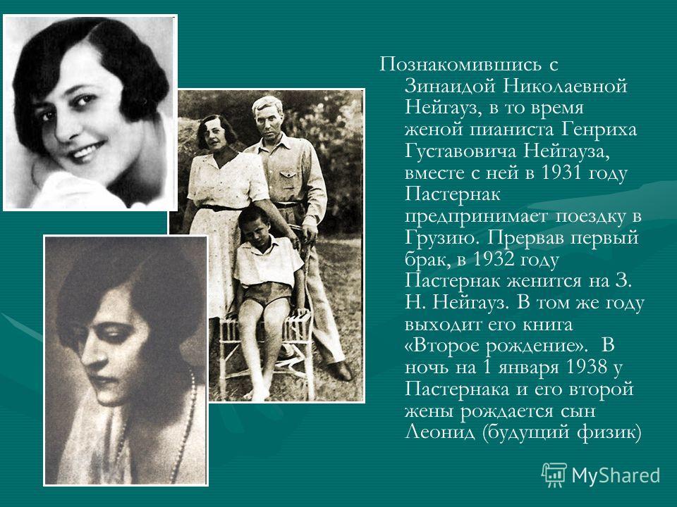 Познакомившись с Зинаидой Николаевной Нейгауз, в то время женой пианиста Генриха Густавовича Нейгауза, вместе с ней в 1931 году Пастернак предпринимает поездку в Грузию. Прервав первый брак, в 1932 году Пастернак женится на З. Н. Нейгауз. В том же го