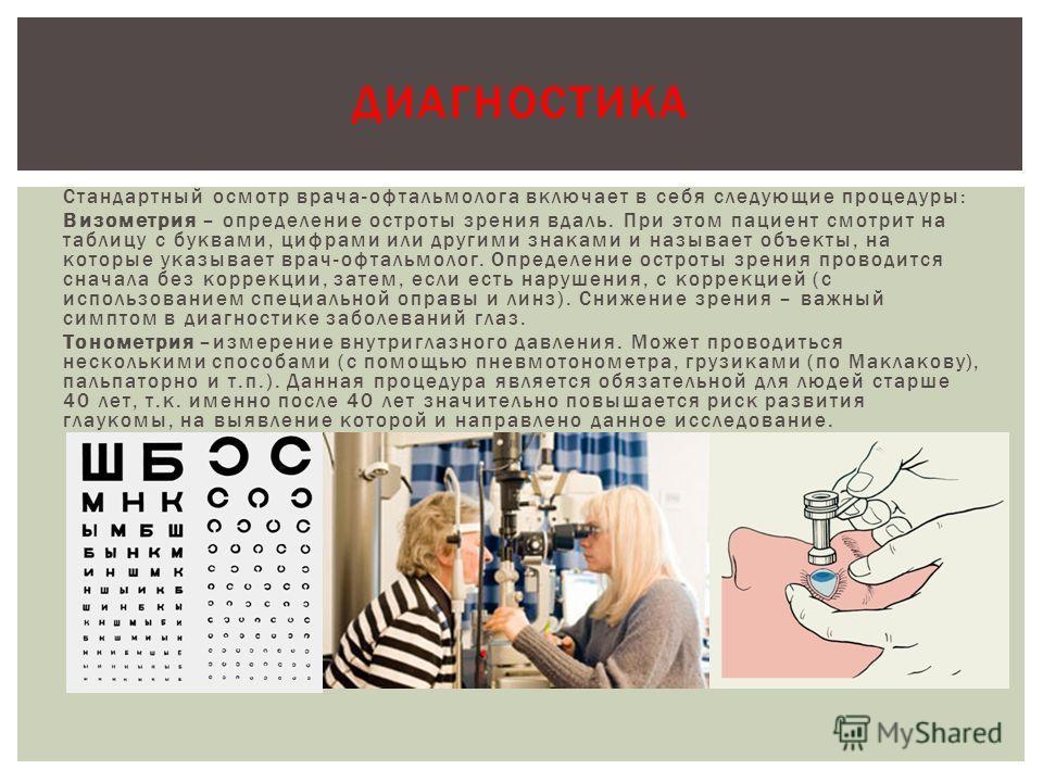 Стандартный осмотр врача-офтальмолога включает в себя следующие процедуры: Визометрия – определение остроты зрения вдаль. При этом пациент смотрит на таблицу с буквами, цифрами или другими знаками и называет объекты, на которые указывает врач-офтальм