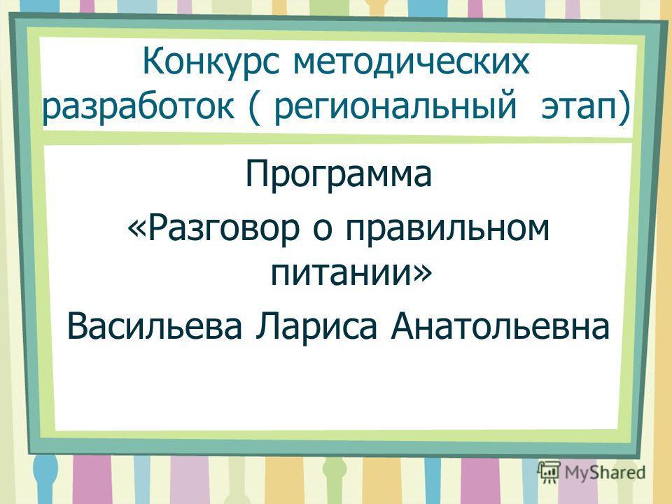 Конкурс методических разработок ( региональный этап) Программа «Разговор о правильном питании» Васильева Лариса Анатольевна