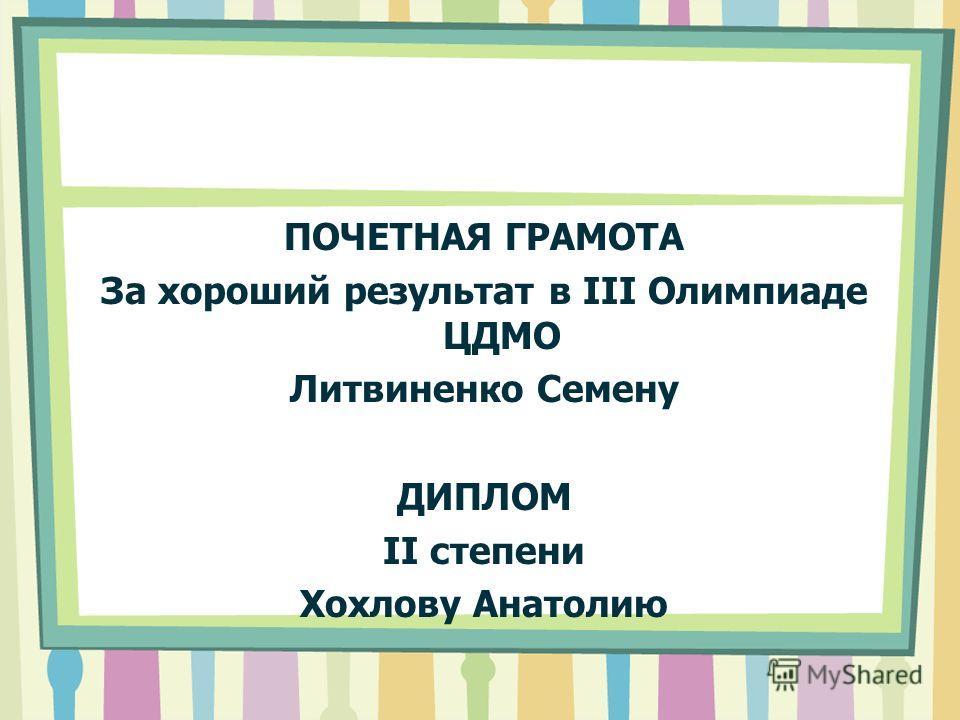 ПОЧЕТНАЯ ГРАМОТА За хороший результат в III Олимпиаде ЦДМО Литвиненко Семену ДИПЛОМ II степени Хохлову Анатолию