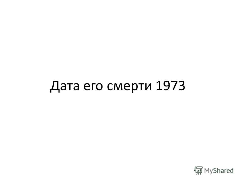 Дата его смерти 1973