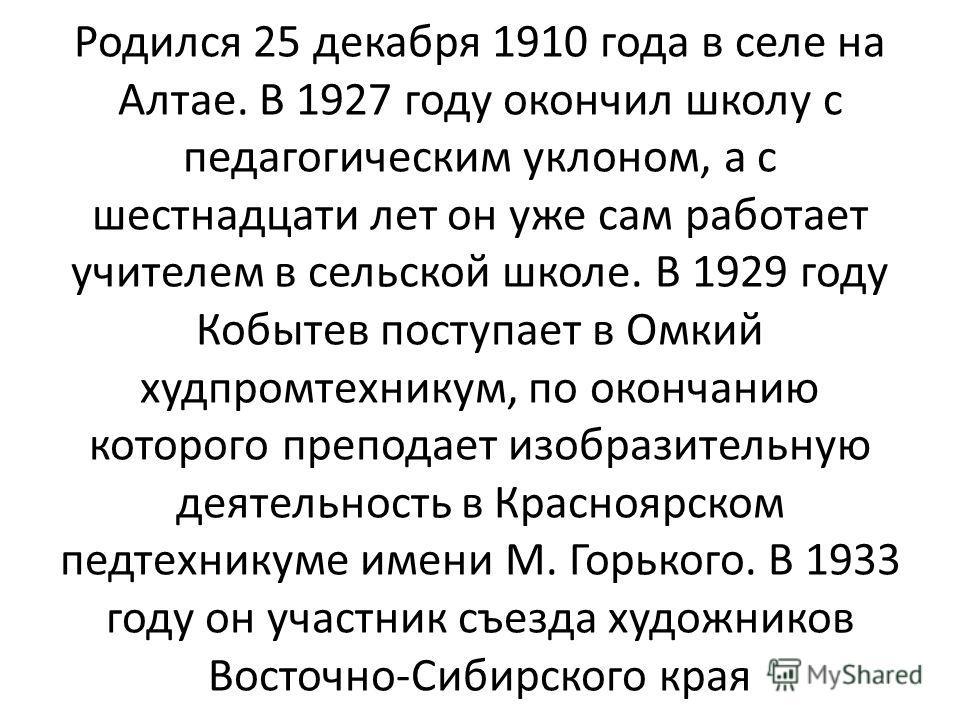 Родился 25 декабря 1910 года в селе на Алтае. В 1927 году окончил школу с педагогическим уклоном, а с шестнадцати лет он уже сам работает учителем в сельской школе. В 1929 году Кобытев поступает в Омкий худпромтехникум, по окончанию которого преподае