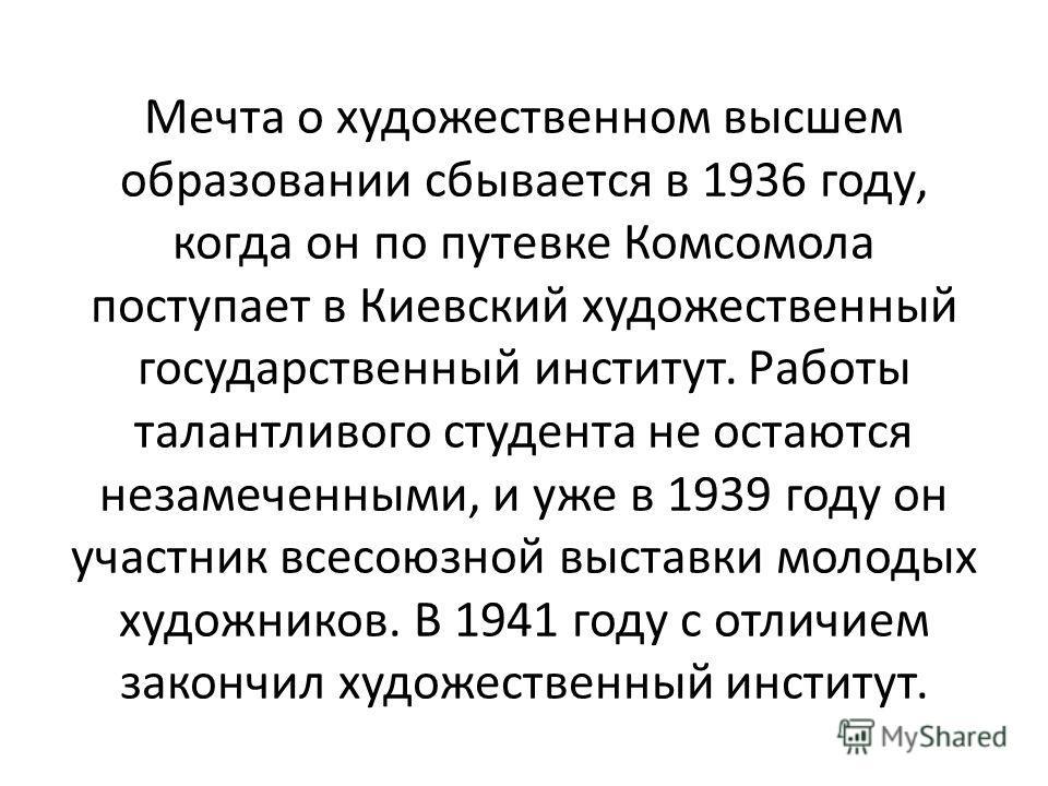 Мечта о художественном высшем образовании сбывается в 1936 году, когда он по путевке Комсомола поступает в Киевский художественный государственный институт. Работы талантливого студента не остаются незамеченными, и уже в 1939 году он участник всесоюз