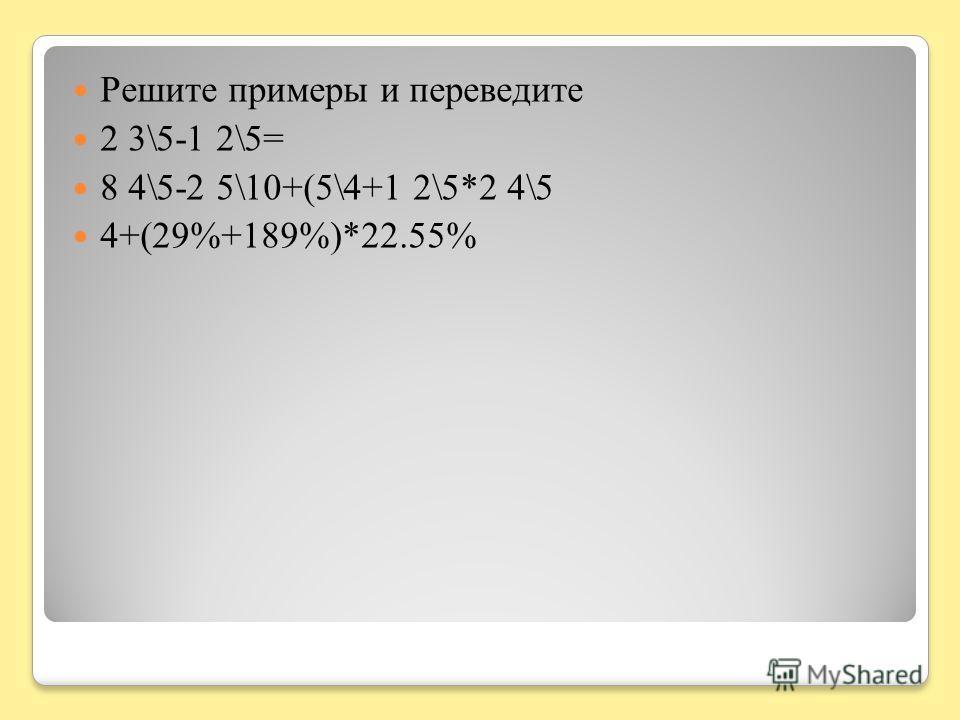 Решите примеры и переведите 2 3\5-1 2\5= 8 4\5-2 5\10+(5\4+1 2\5*2 4\5 4+(29%+189%)*22.55%