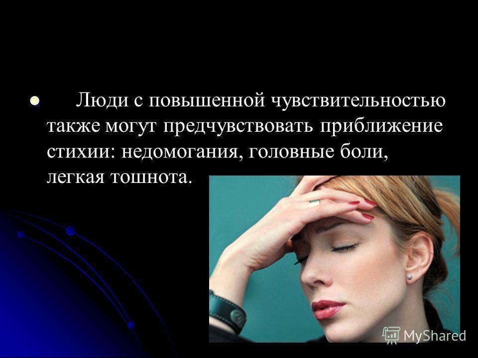 Люди с повышенной чувствительностью также могут предчувствовать приближение стихии: недомогания, головные боли, легкая тошнота.