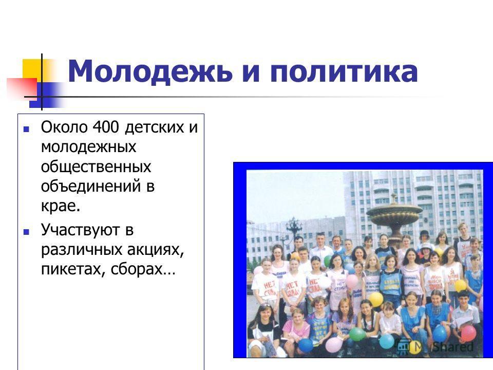 Молодежь и политика Около 400 детских и молодежных общественных объединений в крае. Участвуют в различных акциях, пикетах, сборах…
