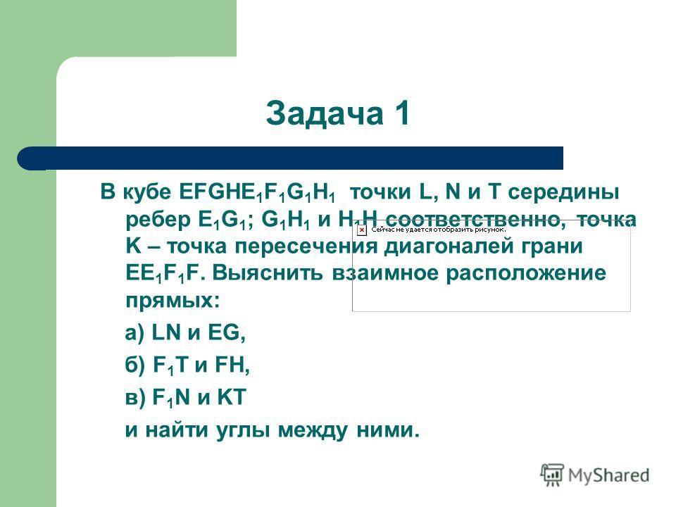 Задача 1 В кубе EFGHE 1 F 1 G 1 H 1 точки L, N и T середины ребер E 1 G 1 ; G 1 H 1 и Н 1 Н соответственно, точка K – точка пересечения диагоналей грани EE 1 F 1 F. Выяснить взаимное расположение прямых: а) LN и EG, б) F 1 T и FH, в) F 1 N и KT и най