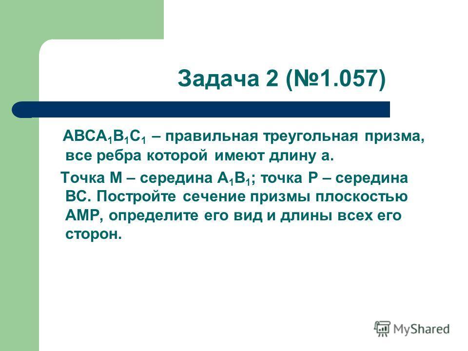 Задача 2 (1.057) ABCA 1 B 1 C 1 – правильная треугольная призма, все ребра которой имеют длину a. Точка M – середина A 1 B 1 ; точка P – середина BC. Постройте сечение призмы плоскостью AMP, определите его вид и длины всех его сторон.