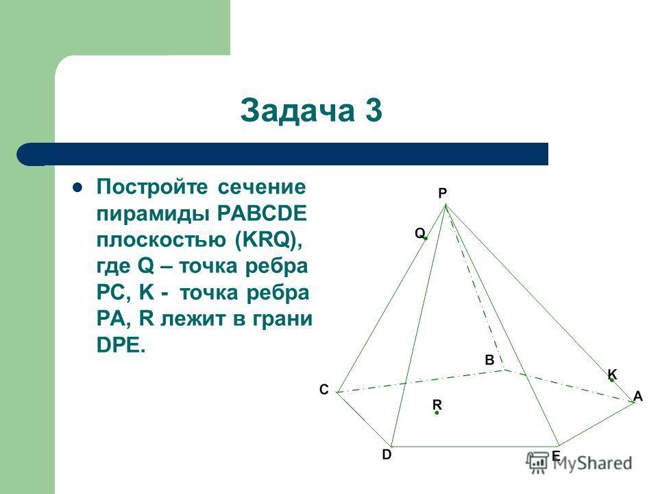 Задача 3 Постройте сечение пирамиды PABCDE плоскостью (KRQ), где Q – точка ребра PC, K - точка ребра PA, R лежит в грани DPE.