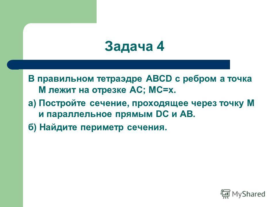 Задача 4 В правильном тетраэдре ABCD с ребром a точка M лежит на отрезке AC; MC=x. а) Постройте сечение, проходящее через точку M и параллельное прямым DC и AB. б) Найдите периметр сечения.