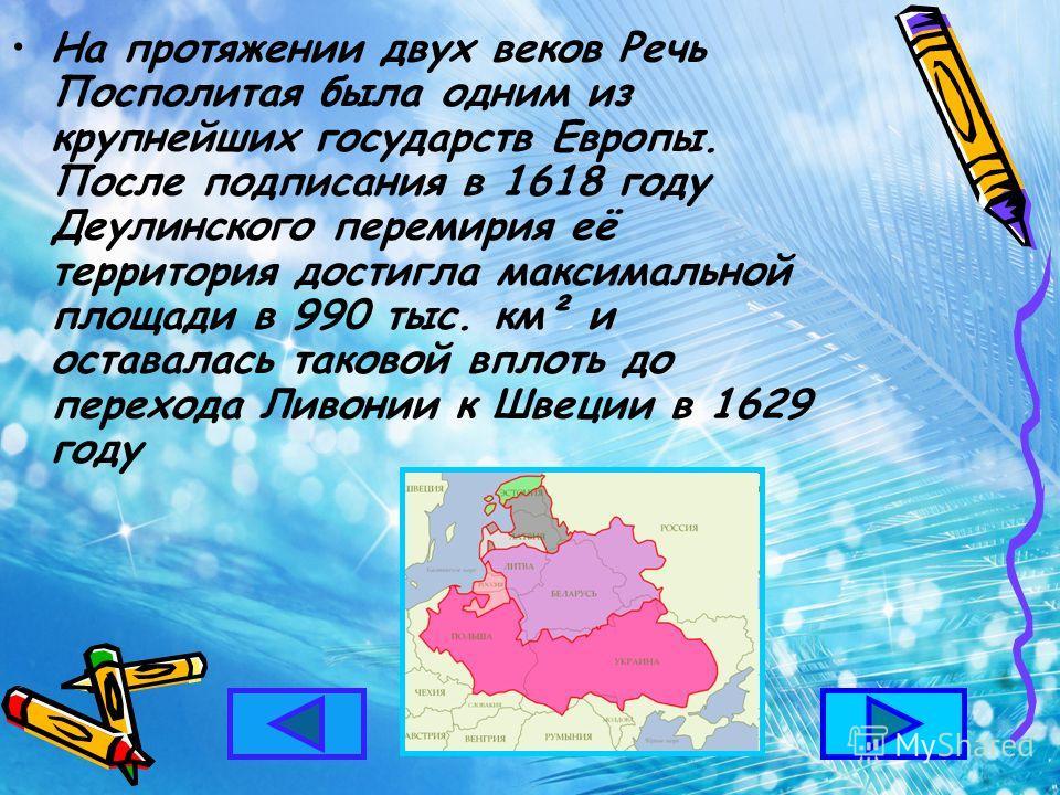 На протяжении двух веков Речь Посполитая была одним из крупнейших государств Европы. После подписания в 1618 году Деулинского перемирия её территория достигла максимальной площади в 990 тыс. км² и оставалась таковой вплоть до перехода Ливонии к Швеци