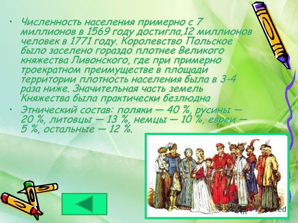 Численность населения примерно с 7 миллионов в 1569 году достигла,12 миллионов человек в 1771 году. Королевство Польское было заселено гораздо плотнее Великого княжества Ливонского, где при примерно троекратном преимуществе в площади территории плотн