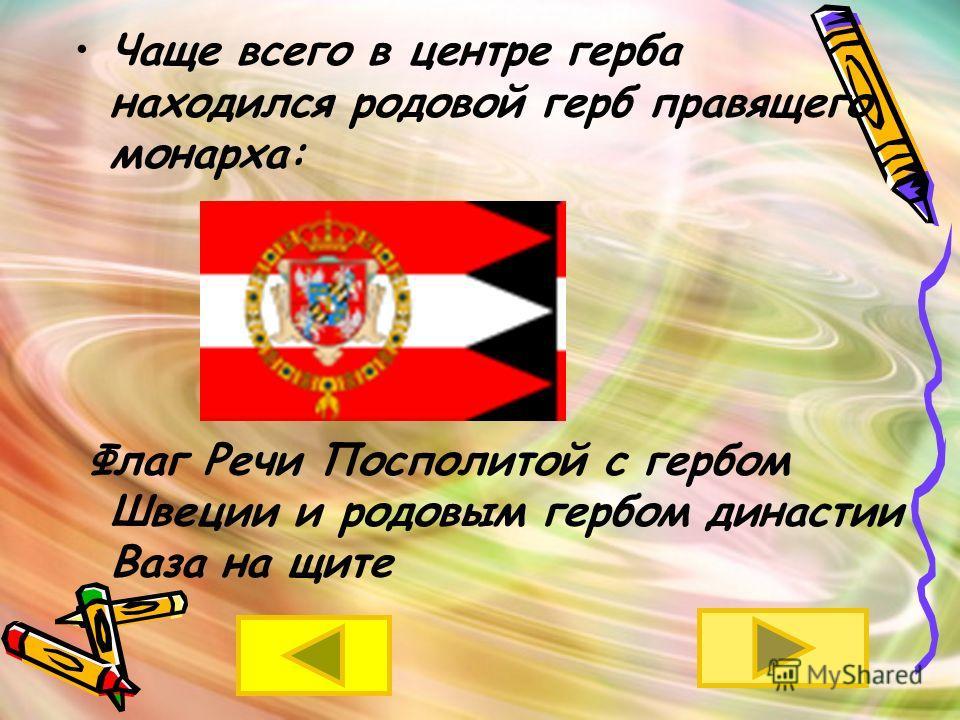 Чаще всего в центре герба находился родовой герб правящего монарха: Флаг Речи Посполитой с гербом Швеции и родовым гербом династии Ваза на щите