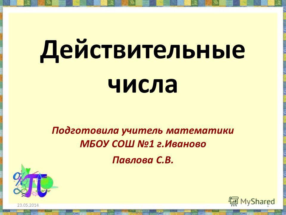 Действительные числа Подготовила учитель математики МБОУ СОШ 1 г.Иваново Павлова С.В. 23.05.20141