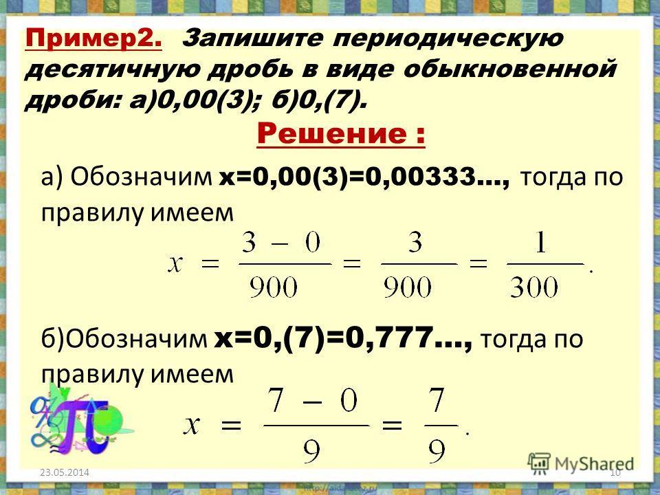 Пример2. Запишите периодическую десятичную дробь в виде обыкновенной дроби: а)0,00(3); б)0,(7). Решение : а) Обозначим х=0,00(3)=0,00333…, тогда по правилу имеем б)Обозначим х=0,(7)=0,777…, тогда по правилу имеем 23.05.201410