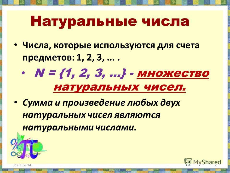 Натуральные числа Числа, которые используются для счета предметов: 1, 2, 3,.... N = {1, 2, 3,...} - множество натуральных чисел. Сумма и произведение любых двух натуральных чисел являются натуральными числами. 23.05.20142