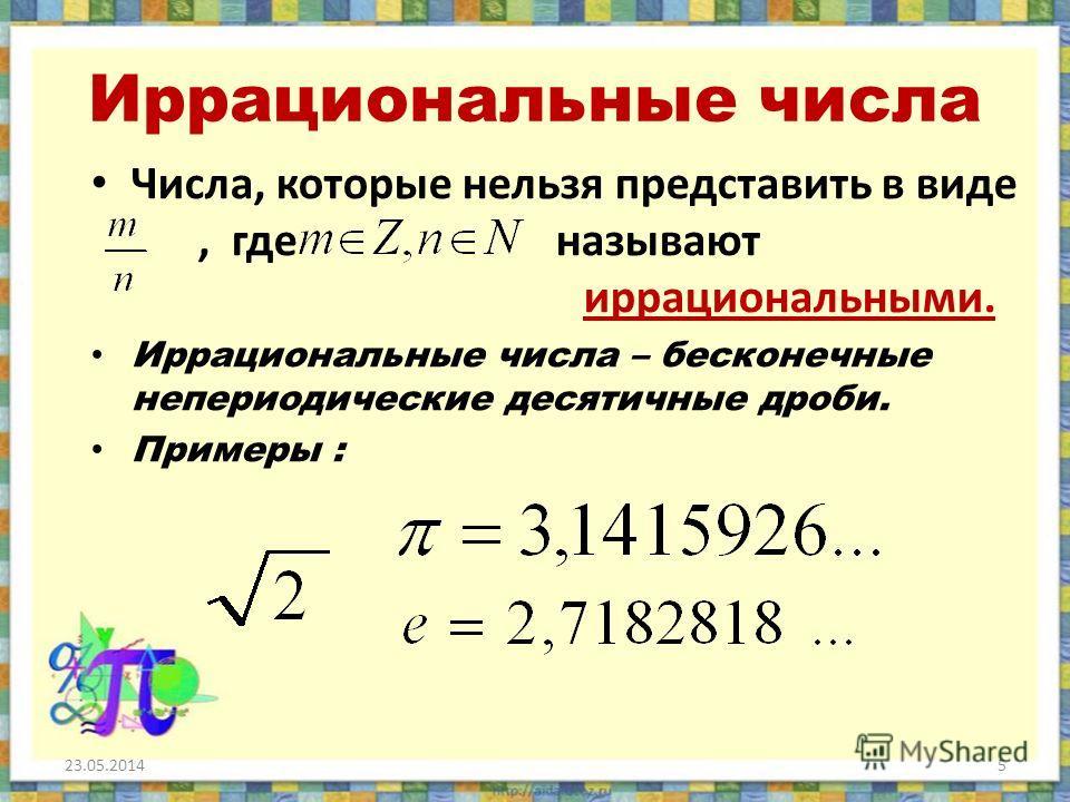 Иррациональные числа Числа, которые нельзя представить в виде, где называют иррациональными. Иррациональные числа – бесконечные непериодические десятичные дроби. Примеры : 23.05.20145
