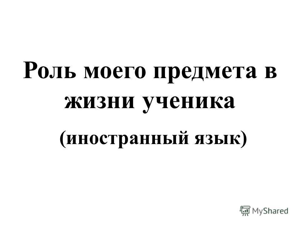 Роль моего предмета в жизни ученика (иностранный язык)