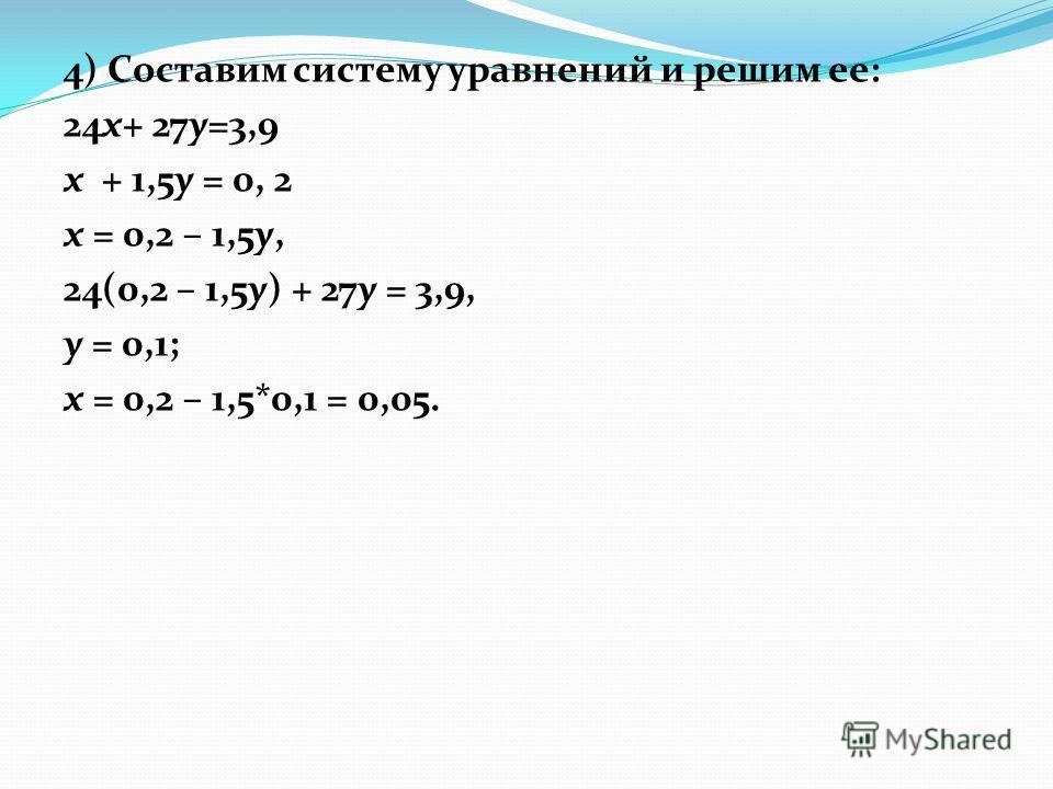4) Составим систему уравнений и решим ее: 24x+ 27y=3,9 x + 1,5y = 0, 2 х = 0,2 – 1,5у, 24(0,2 – 1,5у) + 27у = 3,9, у = 0,1; х = 0,2 – 1,5*0,1 = 0,05.