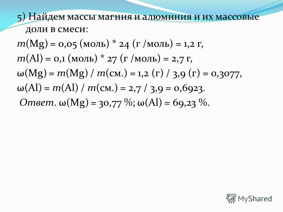 5) Найдем массы магния и алюминия и их массовые доли в смеси: m(Mg) = 0,05 (моль) * 24 (г /моль) = 1,2 г, m(Al) = 0,1 (моль) * 27 (г /моль) = 2,7 г, ω(Mg) = m(Mg) / m(см.) = 1,2 (г) / 3,9 (г) = 0,3077, ω(Al) = m(Al) / m(см.) = 2,7 / 3,9 = 0,6923. Отв