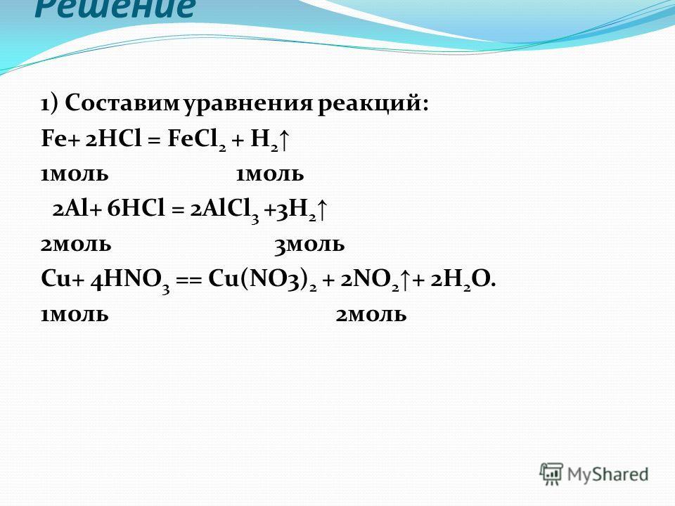 Решение 1) Составим уравнения реакций: Fe+ 2HCl = FeCl 2 + H 2 1моль 2Al+ 6HCl = 2AlCl 3 +3H 2 2моль 3моль Cu+ 4HNO 3 == Сu(NO3) 2 + 2NO 2 + 2H 2 O. 1моль 2моль