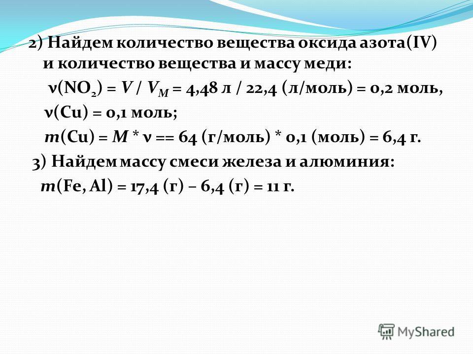 2) Найдем количество вещества оксида азота(IV) и количество вещества и массу меди: ν(NO 2 ) = V / V М = 4,48 л / 22,4 (л/моль) = 0,2 моль, ν(Сu) = 0,1 моль; m(Cu) = M * ν == 64 (г/моль) * 0,1 (моль) = 6,4 г. 3) Найдем массу смеси железа и алюминия: m