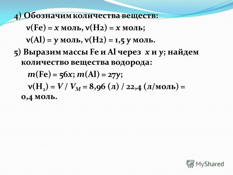 4) Обозначим количества веществ: ν(Fe) = x моль, ν(Н2) = х моль; ν(Al) = y моль, ν(Н2) = 1,5 у моль. 5) Выразим массы Fe и Al через x и y; найдем количество вещества водорода: m(Fe) = 56x; m(Al) = 27y; ν(Н 2 ) = V / V М = 8,96 (л) / 22,4 (л/моль) = 0